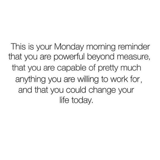 This is your Monday morning reminder that you are powerful beyond measure, that you are capable of pretty much anything you are willing to work for, and that you could change your life today.