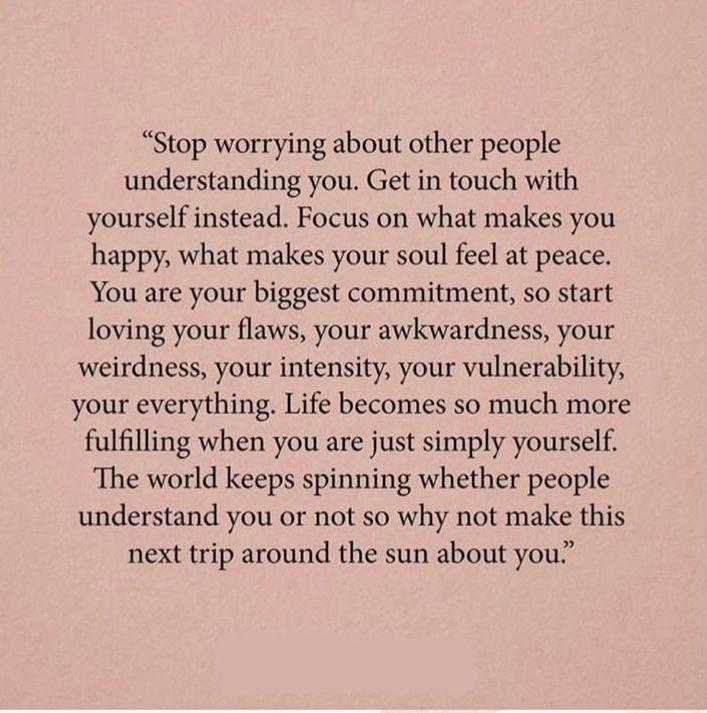 Stop worrying about other people understanding you. Get in touch with yourself instead. Focus on what makes you happy, what makes your soul feel at peace. You are your biggest commitment, so start loving your flaws, your awkwardness, your weirdness, your intensity, your vulnerability, your everything. Life becomes so much more fulfilling when you are just simply yourself. The world keeps spinning whether people understand you or not, so why not make this next trip around the sun about you.