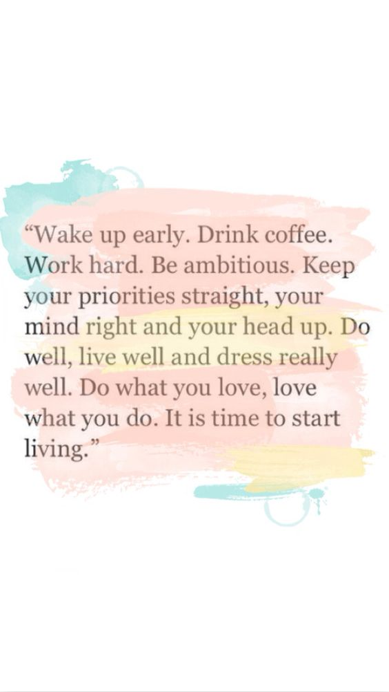 Wake up early. Drink coffee. Work hard. Be ambitious. Keep your priorities straight, your mind right, and your head up. Do well, live well, and dress really well. Do what you love, love what you do. It is time to start living.