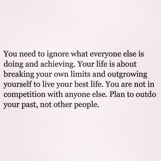 You need to ignore what everyone else is doing and achieving. Your life is about breaking your own limits and outgrowing yourself to live your best life. You are not in competition with anyone else. Plan to outdo your past, not other people.