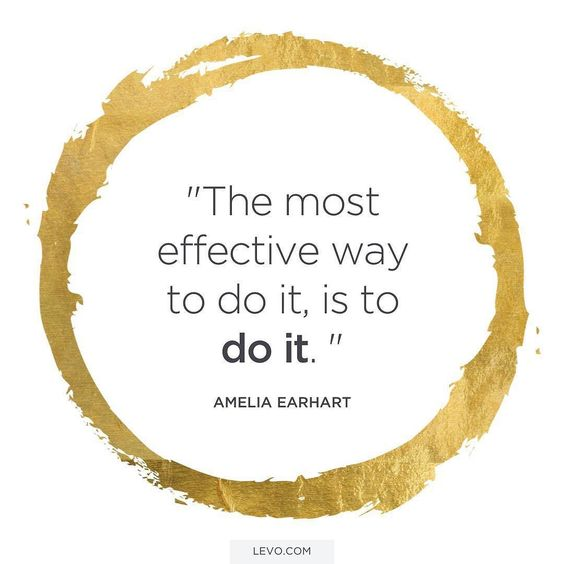The most effective way to do it is to do it. - Amelia Earhart