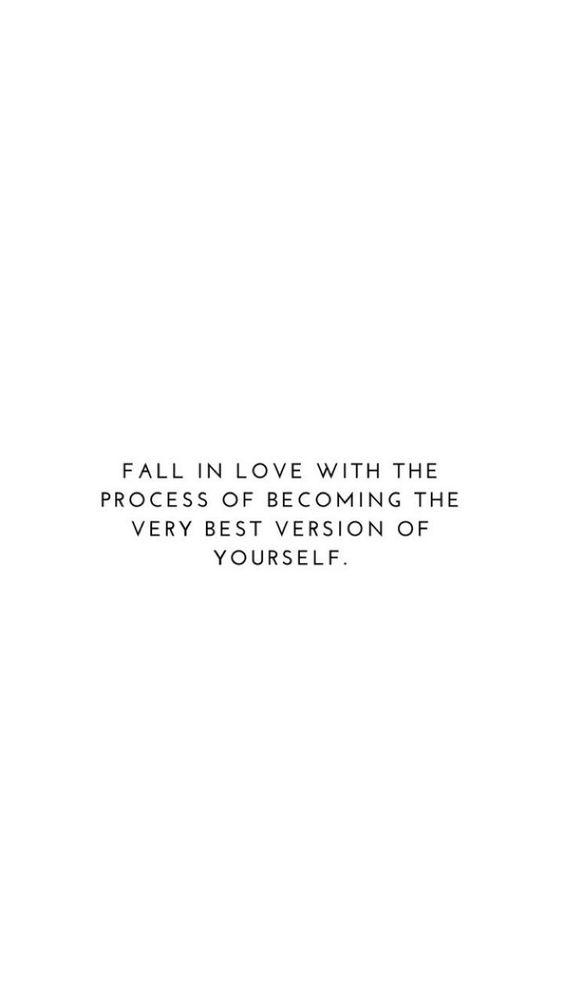 Fall in love with the process of becoming the very best version of yourself.