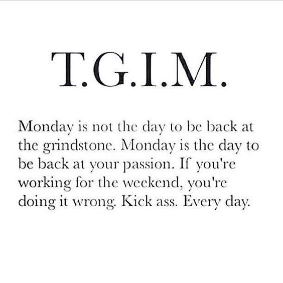 TGIM - Monday is not the day to be back at the grindstone. Monday is the day to be back at your passion. If you're working for the weekend, you're doing it wrong. Kick ass. Every day.