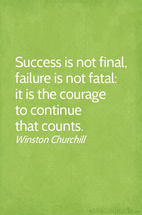 Success is not final. Failure is not fatal. It is the courage to continue that counts. - Winston Churchill