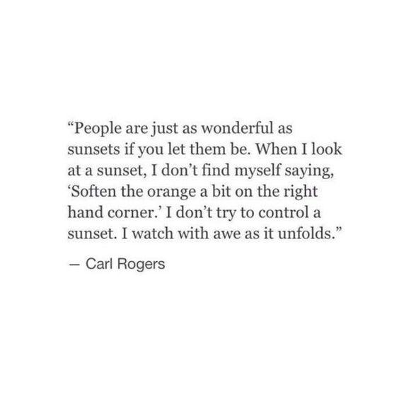 People are just as wonderful as sunsets if you let them be. When I look at a sunset, I don't find myself saying, 'Soften the orange a bit on the right hand corner.' I don't try to control a sunset. I watch with awe as it unfolds. - Carl Rogers