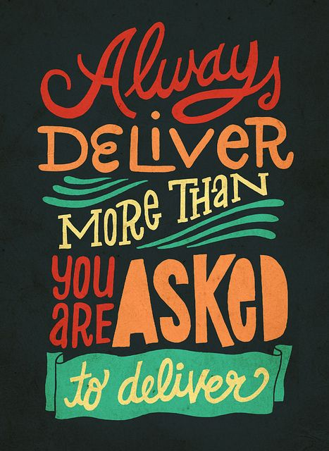 Always deliver more than you are asked to deliver.