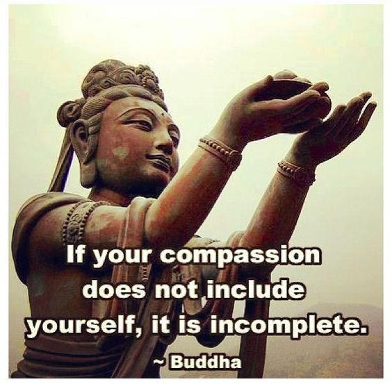 If your compassion does not include yourself, it is incomplete. - Buddha