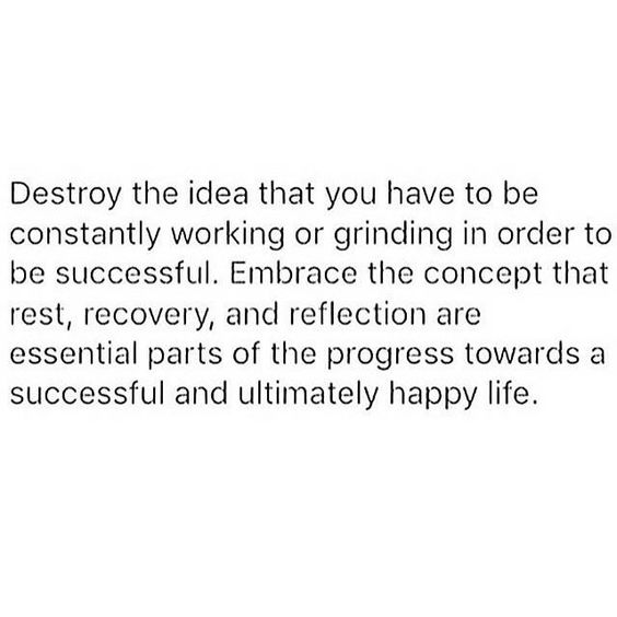 Destroy the idea that you have to be constantly working or grinding in order to be successful. Embrace the concept that rest, recovery, and reflection are essential parts of the progress towards a successful and ultimately happy life.