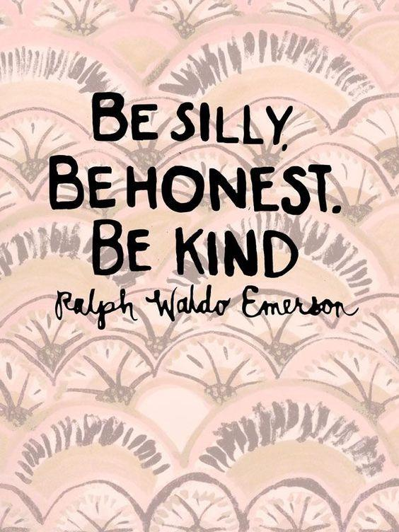 Be silly. Be honest. Be kind. Ralph Waldo Emerson