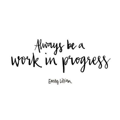 Always be a work in progress. - Emily Lillian