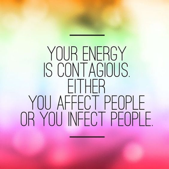 Your energy is contagious. Either you affect people or you infect people.