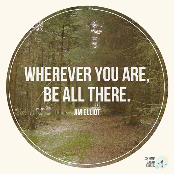 Wherever you are, be all there. - Jim Elliot