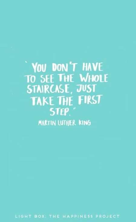 You don't have to see the whole staircase. Just take the first step. - MLK