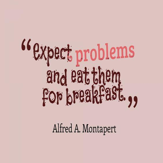Expect problems and eat them for breakfast. - Alfred A. Montapert