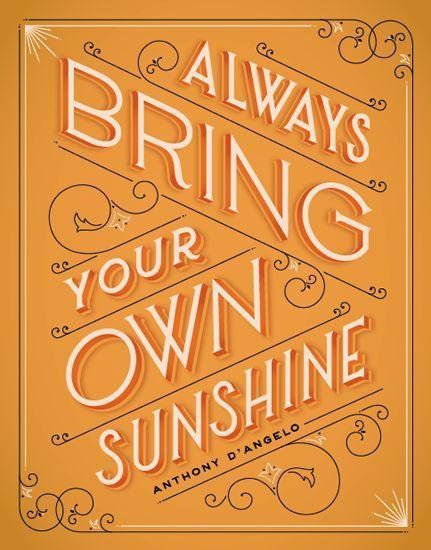 Always bring your own sunshine. - Anthony D'Angelo