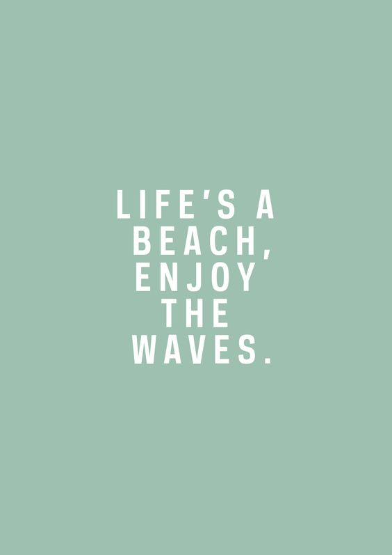 Life's a beach. Enjoy the waves.