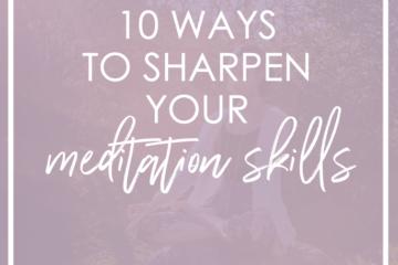 10 Ways to Sharpen Your Meditation Skills
